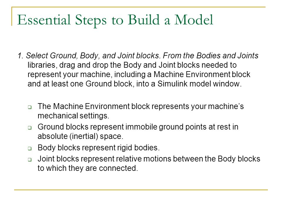Essential Steps to Build a Model 1. Select Ground, Body, and Joint blocks. From the Bodies and Joints libraries, drag and drop the Body and Joint bloc