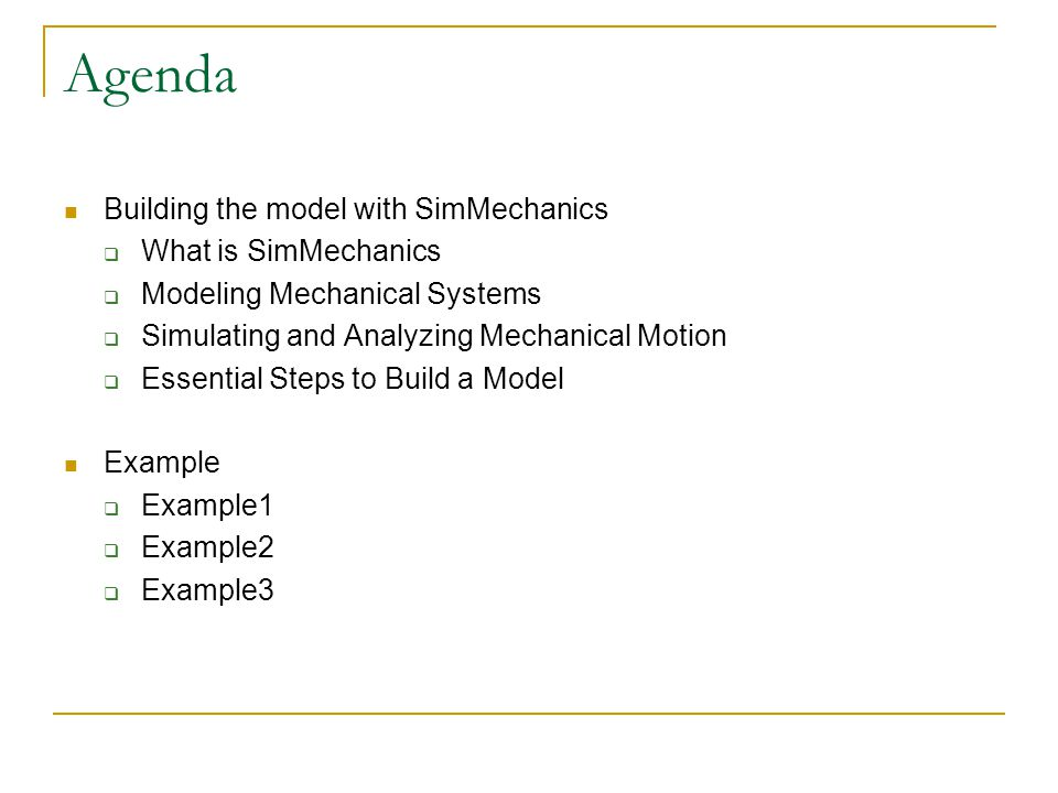 Agenda Building the model with SimMechanics  What is SimMechanics  Modeling Mechanical Systems  Simulating and Analyzing Mechanical Motion  Essential Steps to Build a Model Example  Example1  Example2  Example3