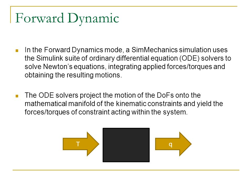 Forward Dynamic In the Forward Dynamics mode, a SimMechanics simulation uses the Simulink suite of ordinary differential equation (ODE) solvers to sol