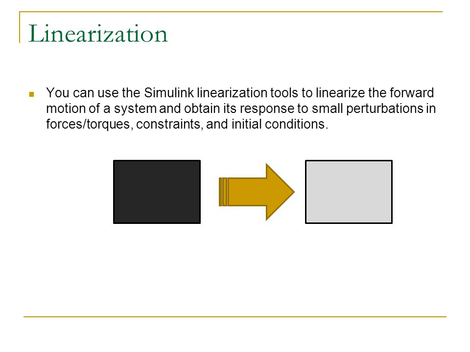Linearization You can use the Simulink linearization tools to linearize the forward motion of a system and obtain its response to small perturbations