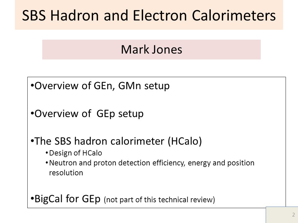 SBS Hadron and Electron Calorimeters Mark Jones Overview of GEn, GMn setup Overview of GEp setup The SBS hadron calorimeter (HCalo) Design of HCalo Neutron and proton detection efficiency, energy and position resolution BigCal for GEp (not part of this technical review) 2