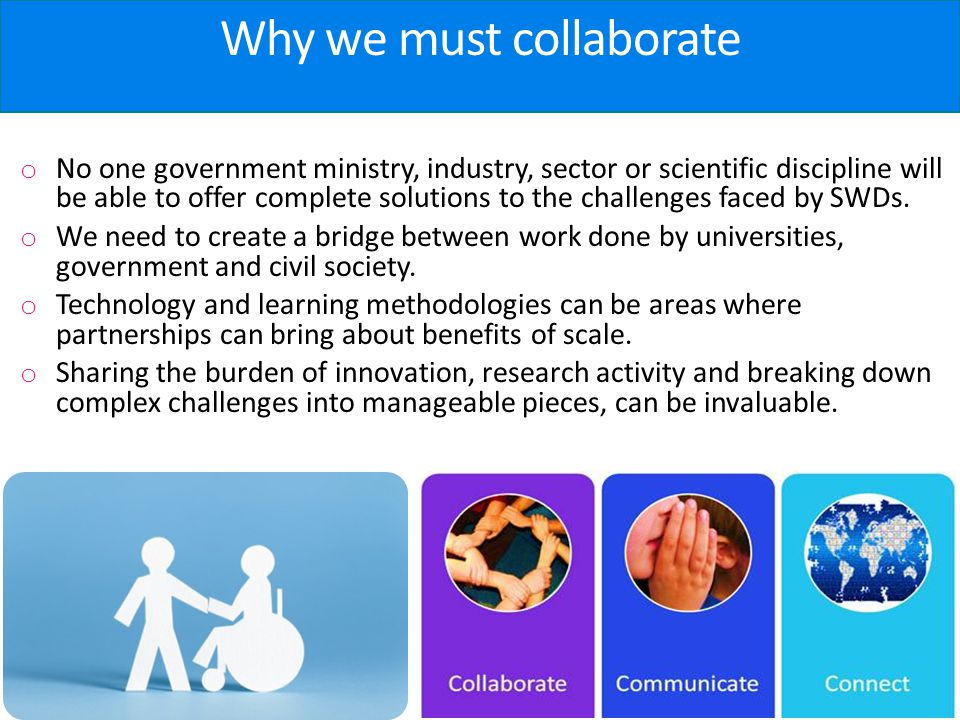 Why we must collaborate o No one government ministry, industry, sector or scientific discipline will be able to offer complete solutions to the challenges faced by SWDs.