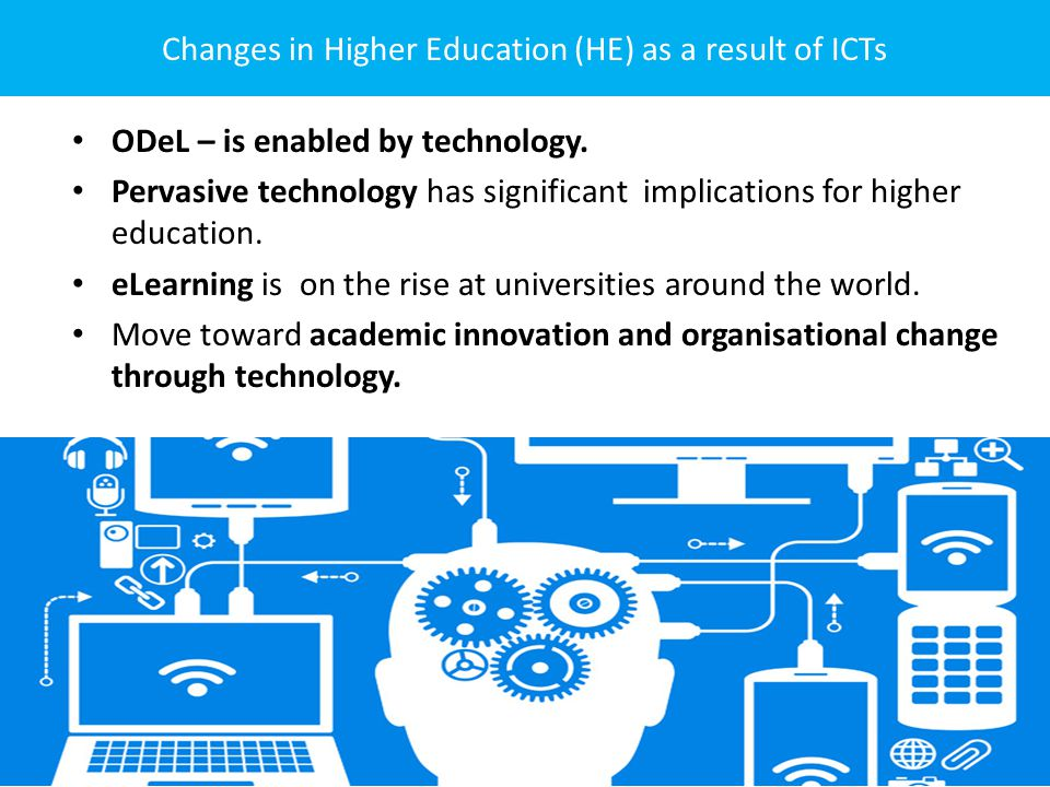 Changes in Higher Education (HE) as a result of ICTs ODeL – is enabled by technology.