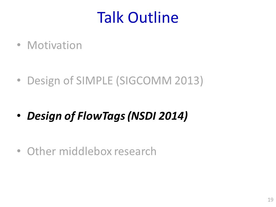 Talk Outline Motivation Design of SIMPLE (SIGCOMM 2013) Design of FlowTags (NSDI 2014) Other middlebox research 19