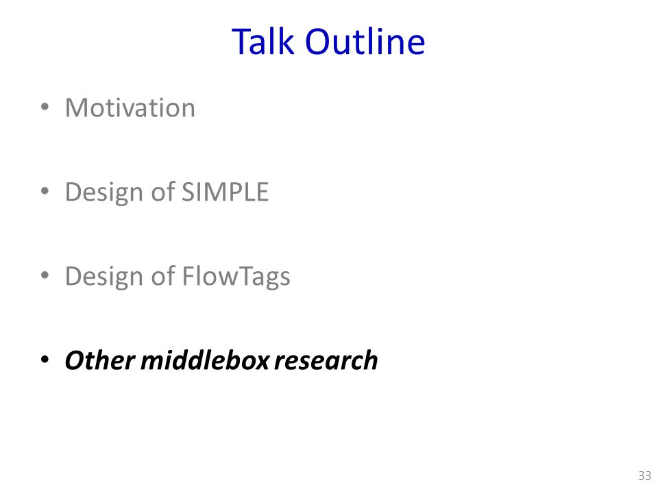 Talk Outline Motivation Design of SIMPLE Design of FlowTags Other middlebox research 33