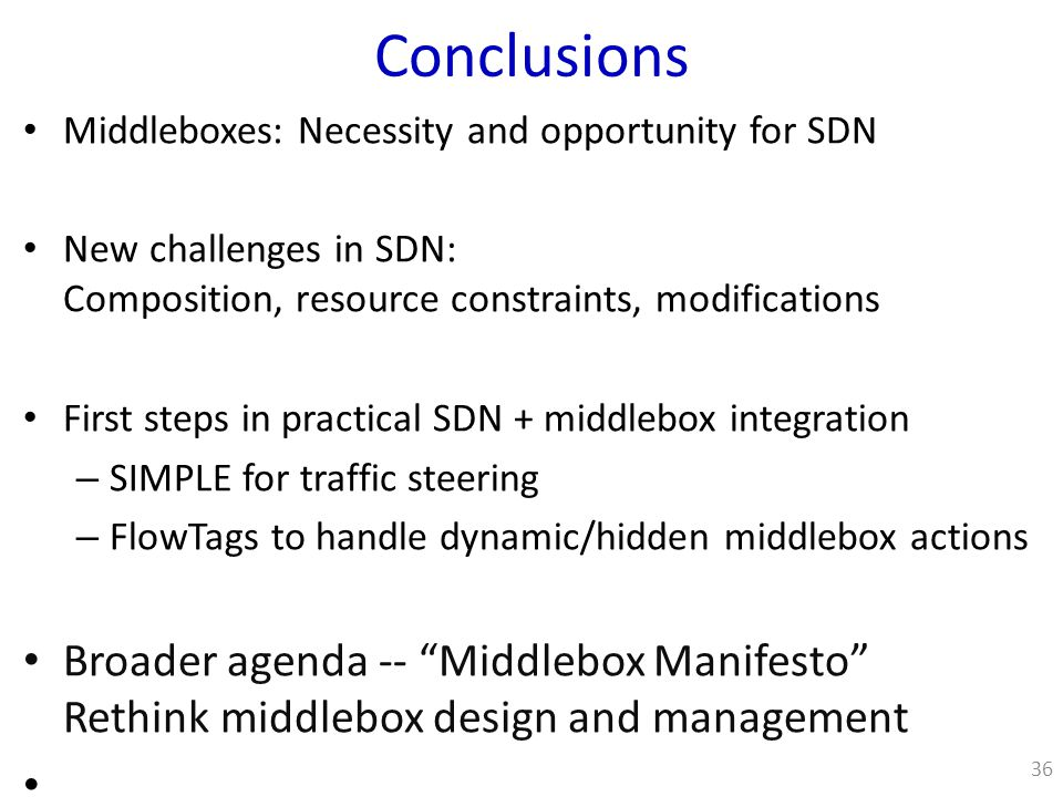 Conclusions Middleboxes: Necessity and opportunity for SDN New challenges in SDN: Composition, resource constraints, modifications First steps in practical SDN + middlebox integration – SIMPLE for traffic steering – FlowTags to handle dynamic/hidden middlebox actions Broader agenda -- Middlebox Manifesto Rethink middlebox design and management 36