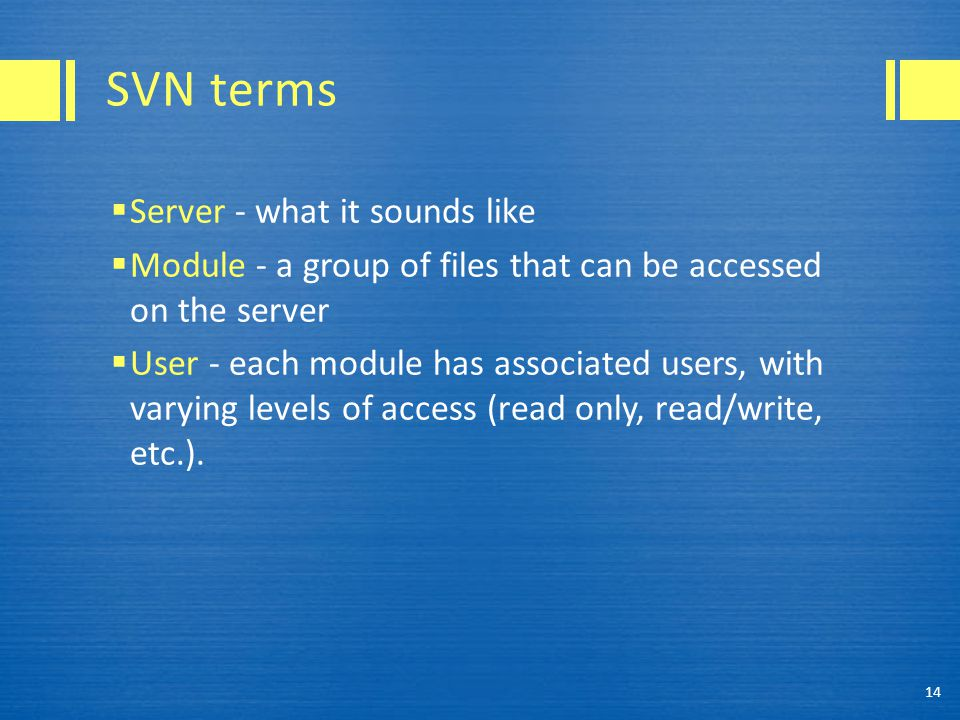 SVN terms  Server - what it sounds like  Module - a group of files that can be accessed on the server  User - each module has associated users, with varying levels of access (read only, read/write, etc.).