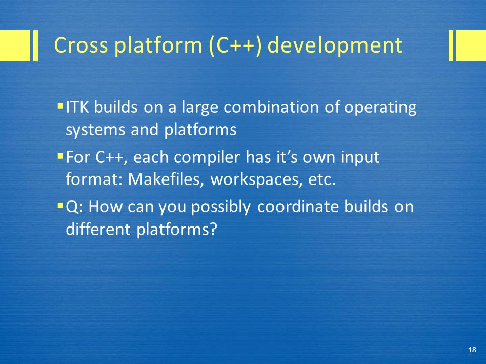 Cross platform (C++) development  ITK builds on a large combination of operating systems and platforms  For C++, each compiler has it's own input format: Makefiles, workspaces, etc.
