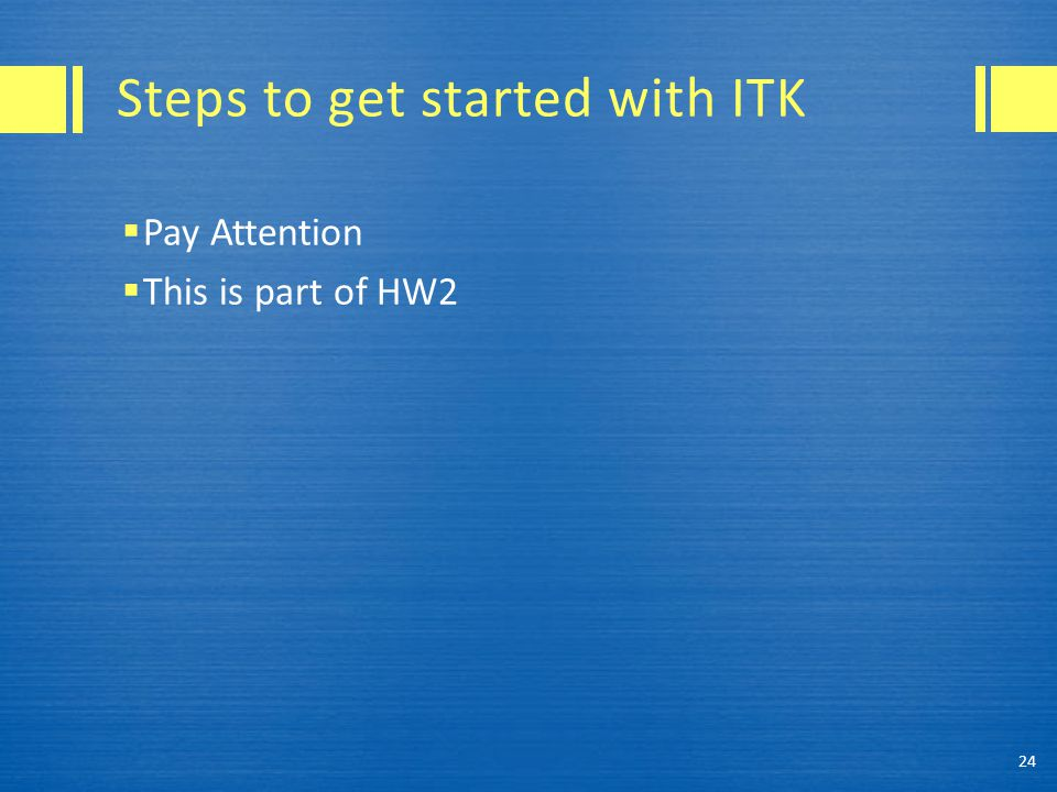 Steps to get started with ITK  Pay Attention  This is part of HW2 24