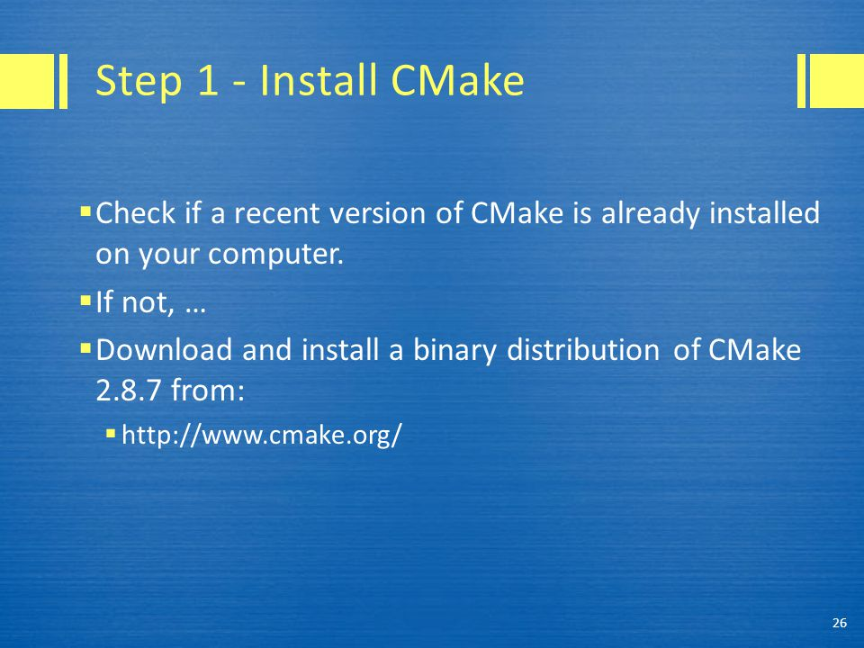 Step 1 - Install CMake  Check if a recent version of CMake is already installed on your computer.