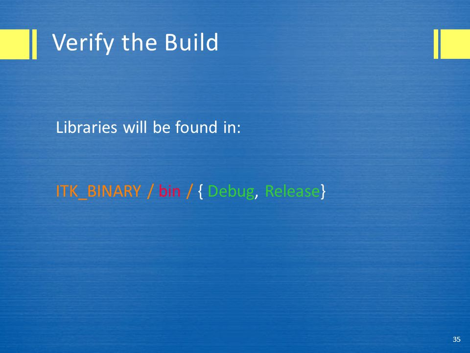 Verify the Build Libraries will be found in: ITK_BINARY / bin / { Debug, Release} 35