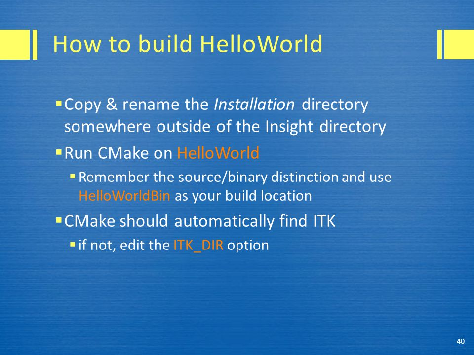 How to build HelloWorld  Copy & rename the Installation directory somewhere outside of the Insight directory  Run CMake on HelloWorld  Remember the source/binary distinction and use HelloWorldBin as your build location  CMake should automatically find ITK  if not, edit the ITK_DIR option 40