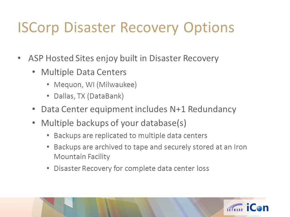 ISCorp Disaster Recovery Options ASP Hosted Sites enjoy built in Disaster Recovery Multiple Data Centers Mequon, WI (Milwaukee) Dallas, TX (DataBank) Data Center equipment includes N+1 Redundancy Multiple backups of your database(s) Backups are replicated to multiple data centers Backups are archived to tape and securely stored at an Iron Mountain Facility Disaster Recovery for complete data center loss