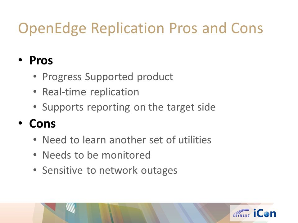 OpenEdge Replication Pros and Cons Pros Progress Supported product Real-time replication Supports reporting on the target side Cons Need to learn another set of utilities Needs to be monitored Sensitive to network outages