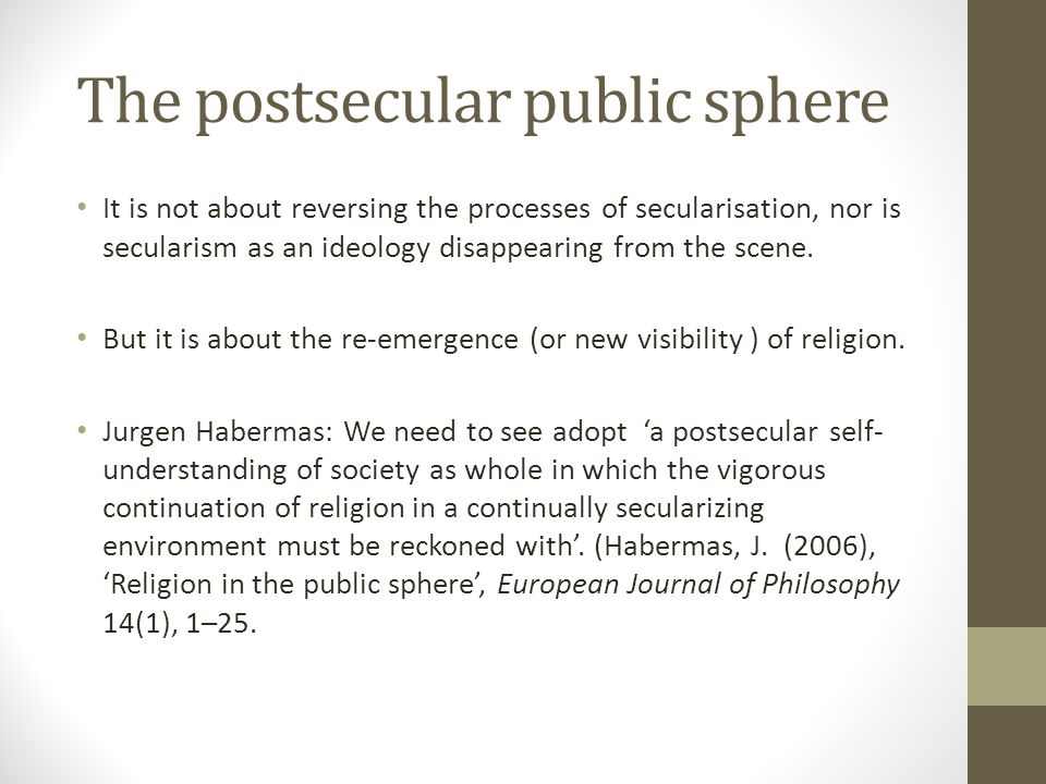 The postsecular public sphere It is not about reversing the processes of secularisation, nor is secularism as an ideology disappearing from the scene.