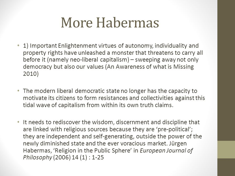 More Habermas 1) Important Enlightenment virtues of autonomy, individuality and property rights have unleashed a monster that threatens to carry all b