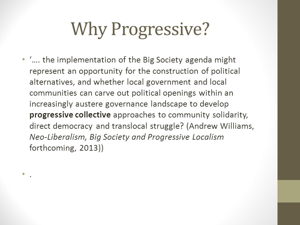 Why Progressive? '…. the implementation of the Big Society agenda might represent an opportunity for the construction of political alternatives, and w