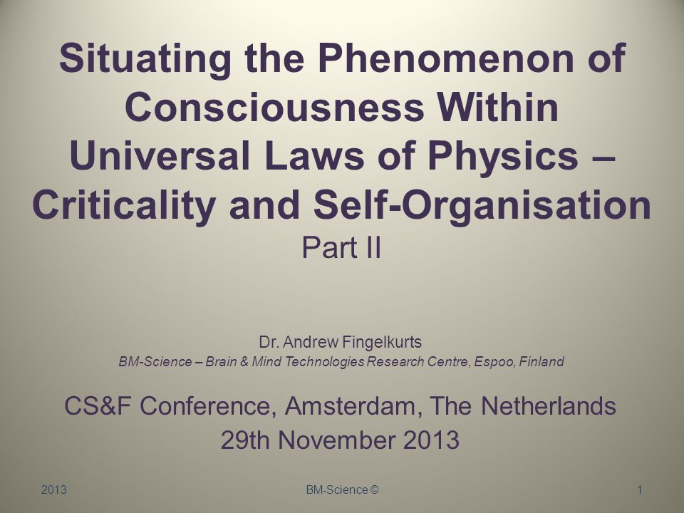 2013BM-Science ©1 Situating the Phenomenon of Consciousness Within Universal Laws of Physics – Criticality and Self-Organisation Part II Dr.