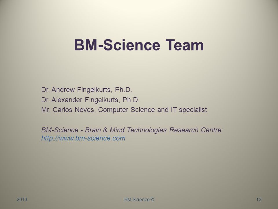 BM-Science Team Dr. Andrew Fingelkurts, Ph.D. Dr. Alexander Fingelkurts, Ph.D. Mr. Carlos Neves, Computer Science and IT specialist BM-Science - Brain