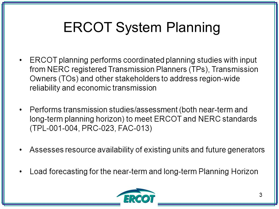 ERCOT System Planning ERCOT planning performs coordinated planning studies with input from NERC registered Transmission Planners (TPs), Transmission O