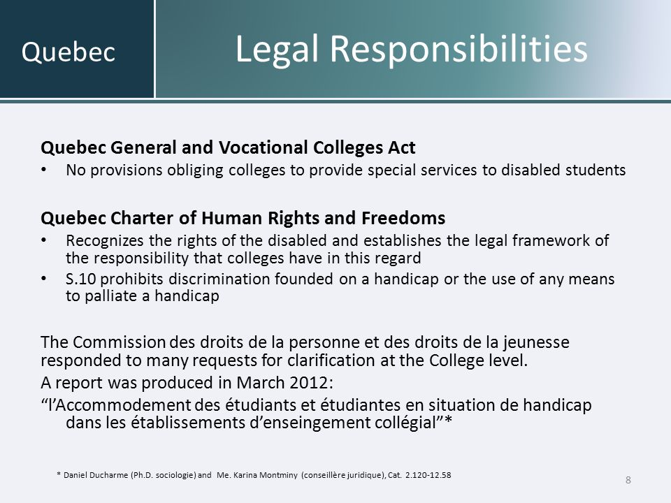 Legal Responsibilities Educational institutions cannot refuse to admit any disabled student who meets the established admission conditions cannot refuse to provide educational services are required to show that all possible and reasonable measures have been taken to accommodate such individuals Regarding the conditions of the Accommodation : Standards and objectives are the same as for other students; standards should be as inclusive as possible.
