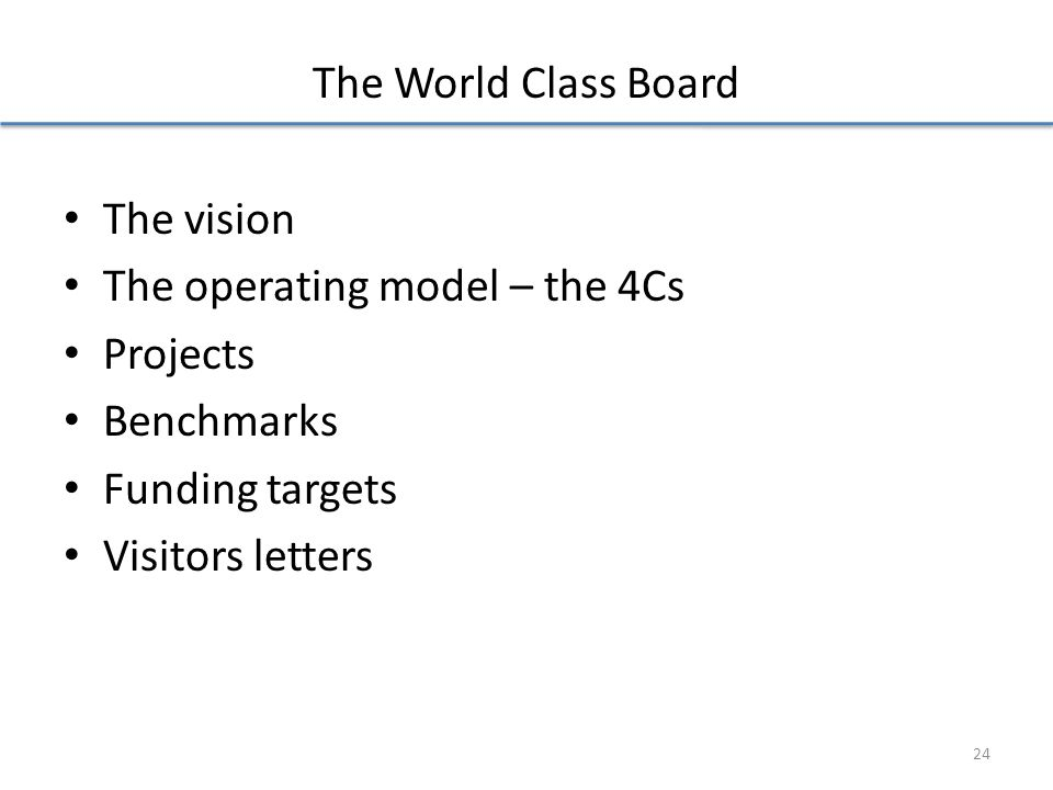 The World Class Board The vision The operating model – the 4Cs Projects Benchmarks Funding targets Visitors letters 24
