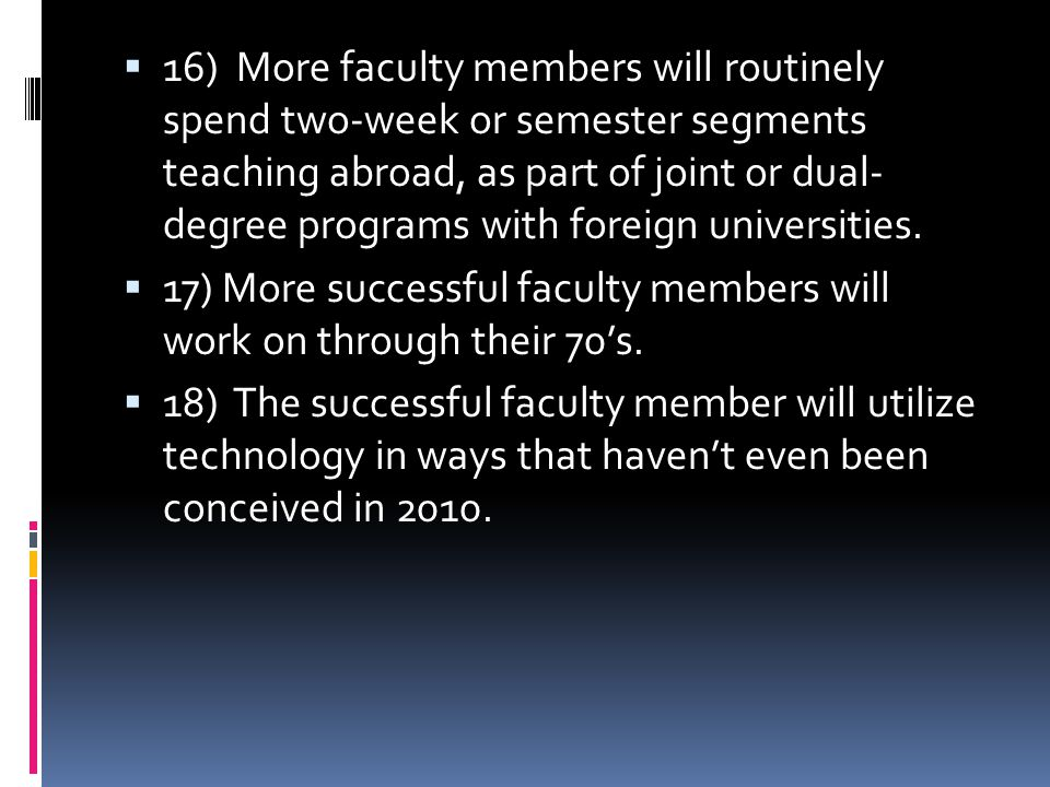  16) More faculty members will routinely spend two-week or semester segments teaching abroad, as part of joint or dual- degree programs with foreign universities.