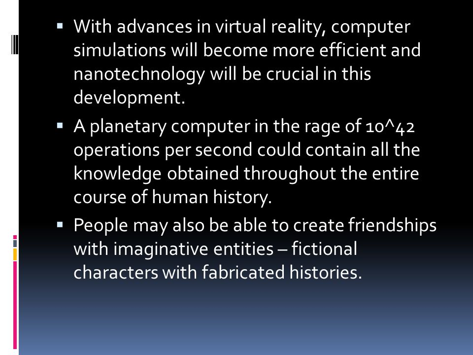  With advances in virtual reality, computer simulations will become more efficient and nanotechnology will be crucial in this development.