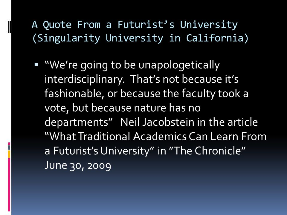 A Quote From a Futurist's University (Singularity University in California)  We're going to be unapologetically interdisciplinary.