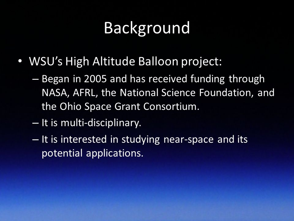 Background WSU's High Altitude Balloon project: – Began in 2005 and has received funding through NASA, AFRL, the National Science Foundation, and the Ohio Space Grant Consortium.