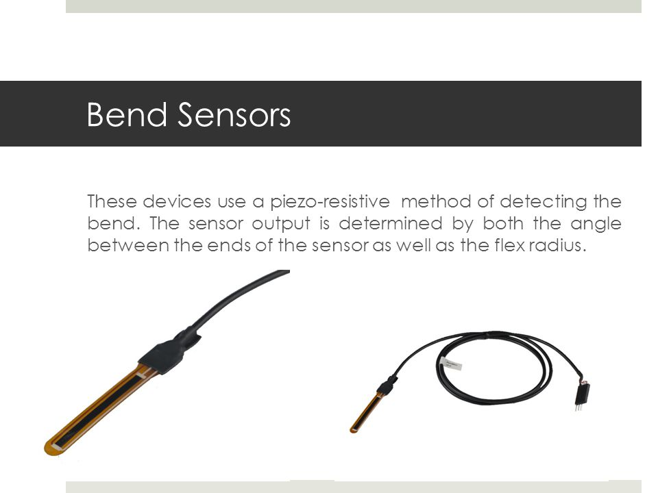 Bend Sensors These devices use a piezo-resistive method of detecting the bend.
