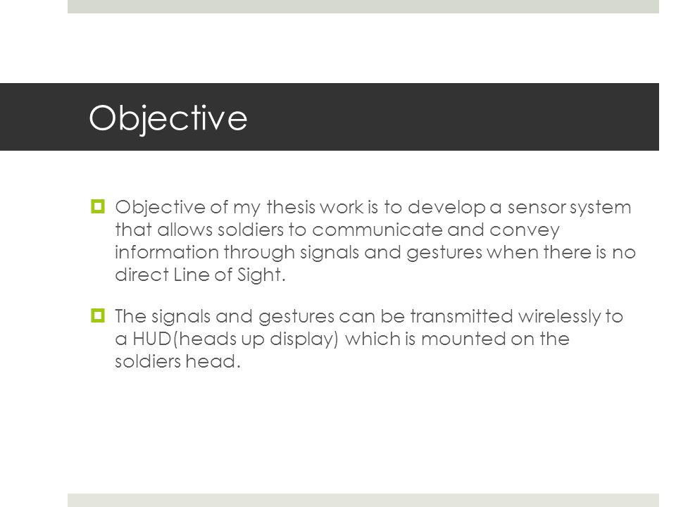 Objective  Objective of my thesis work is to develop a sensor system that allows soldiers to communicate and convey information through signals and gestures when there is no direct Line of Sight.