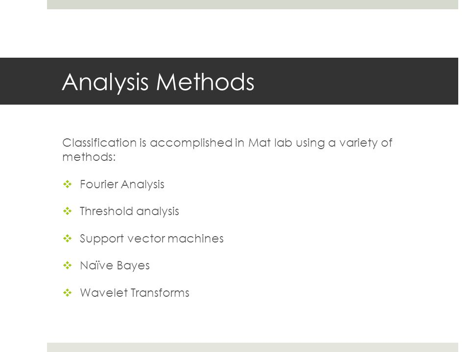 Analysis Methods Classification is accomplished in Mat lab using a variety of methods:  Fourier Analysis  Threshold analysis  Support vector machines  Naïve Bayes  Wavelet Transforms