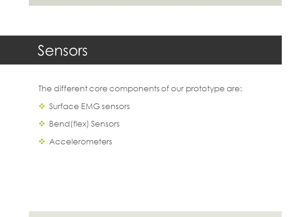 Sensors The different core components of our prototype are:  Surface EMG sensors  Bend(flex) Sensors  Accelerometers