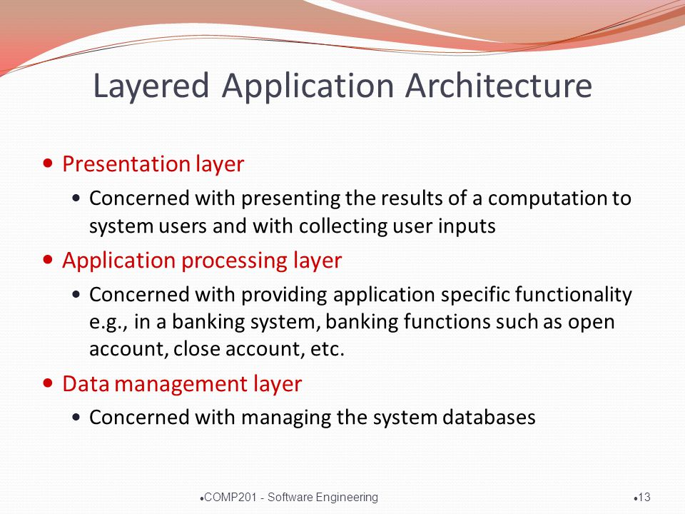 Layered Application Architecture Presentation layer Concerned with presenting the results of a computation to system users and with collecting user inputs Application processing layer Concerned with providing application specific functionality e.g., in a banking system, banking functions such as open account, close account, etc.