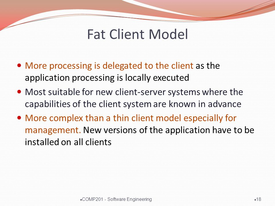 Fat Client Model More processing is delegated to the client as the application processing is locally executed Most suitable for new client-server systems where the capabilities of the client system are known in advance More complex than a thin client model especially for management.
