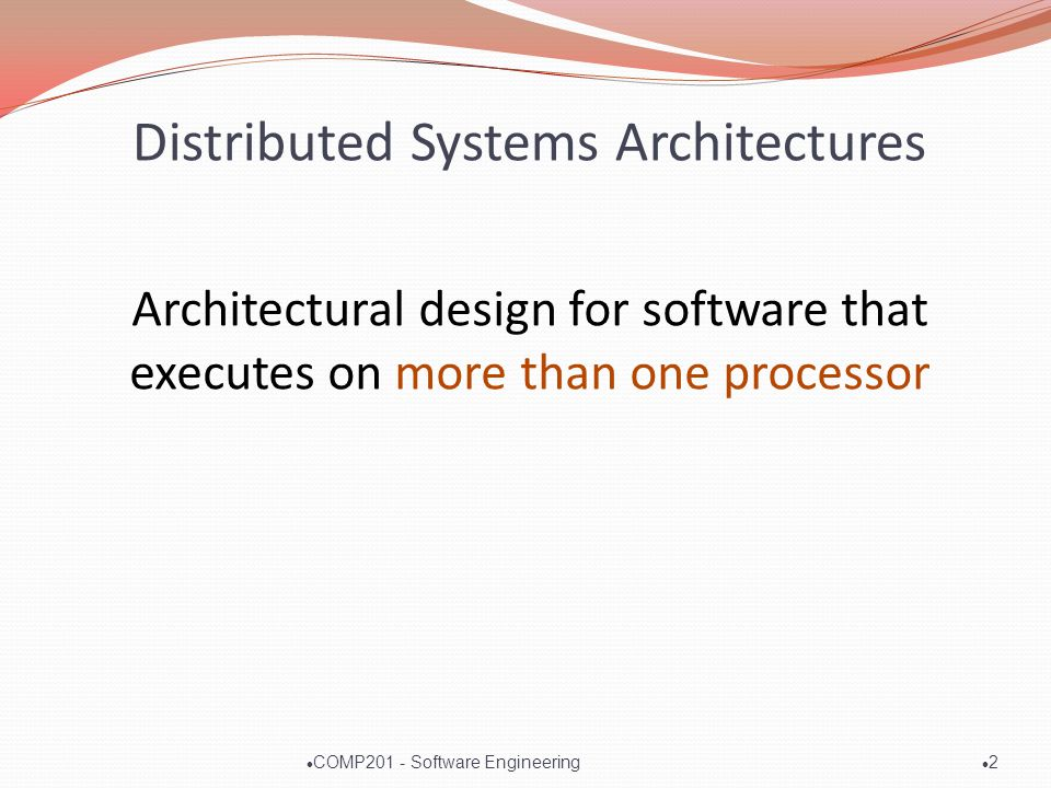 Distributed Systems Architectures Architectural design for software that executes on more than one processor l2l2 l COMP201 - Software Engineering