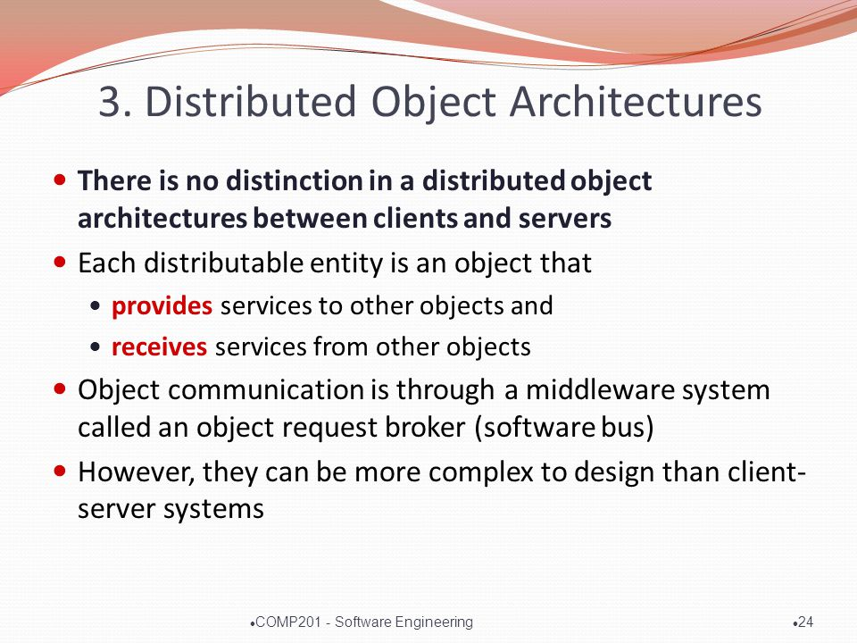 3. Distributed Object Architectures There is no distinction in a distributed object architectures between clients and servers Each distributable entit