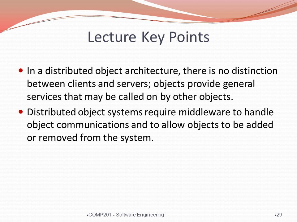 Lecture Key Points In a distributed object architecture, there is no distinction between clients and servers; objects provide general services that may be called on by other objects.