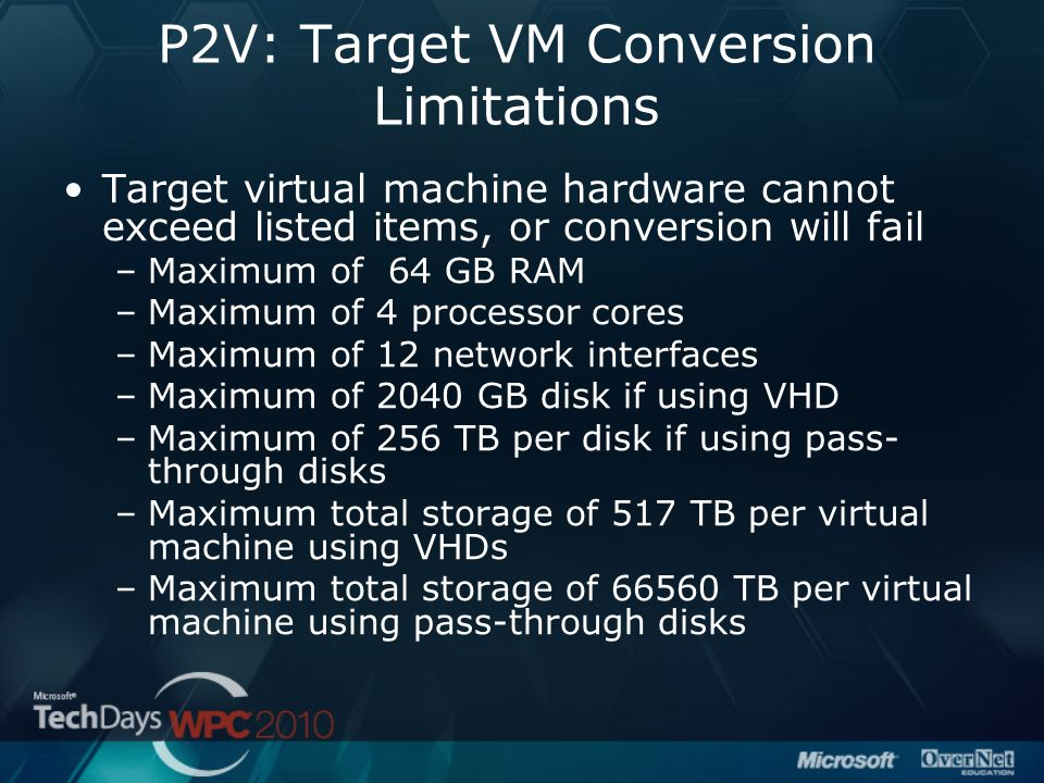 P2V: Target VM Conversion Limitations Target virtual machine hardware cannot exceed listed items, or conversion will fail –Maximum of 64 GB RAM –Maxim