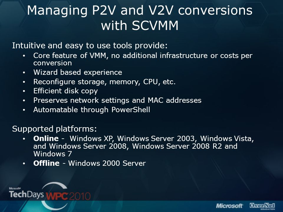 Managing P2V and V2V conversions with SCVMM Intuitive and easy to use tools provide: Core feature of VMM, no additional infrastructure or costs per co
