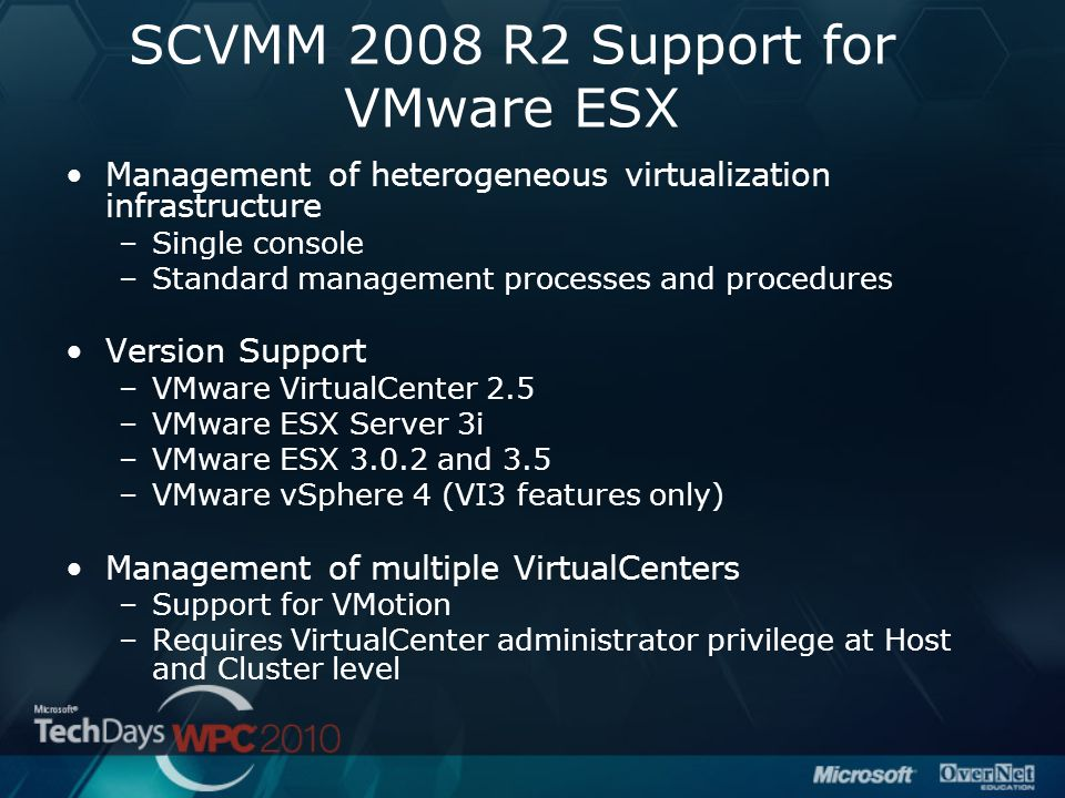 SCVMM 2008 R2 Support for VMware ESX Management of heterogeneous virtualization infrastructure –Single console –Standard management processes and procedures Version Support –VMware VirtualCenter 2.5 –VMware ESX Server 3i –VMware ESX 3.0.2 and 3.5 –VMware vSphere 4 (VI3 features only) Management of multiple VirtualCenters –Support for VMotion –Requires VirtualCenter administrator privilege at Host and Cluster level