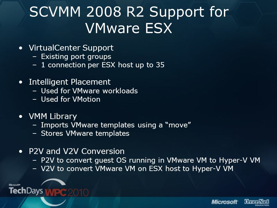 SCVMM 2008 R2 Support for VMware ESX VirtualCenter Support –Existing port groups –1 connection per ESX host up to 35 Intelligent Placement –Used for VMware workloads –Used for VMotion VMM Library –Imports VMware templates using a move –Stores VMware templates P2V and V2V Conversion –P2V to convert guest OS running in VMware VM to Hyper-V VM –V2V to convert VMware VM on ESX host to Hyper-V VM