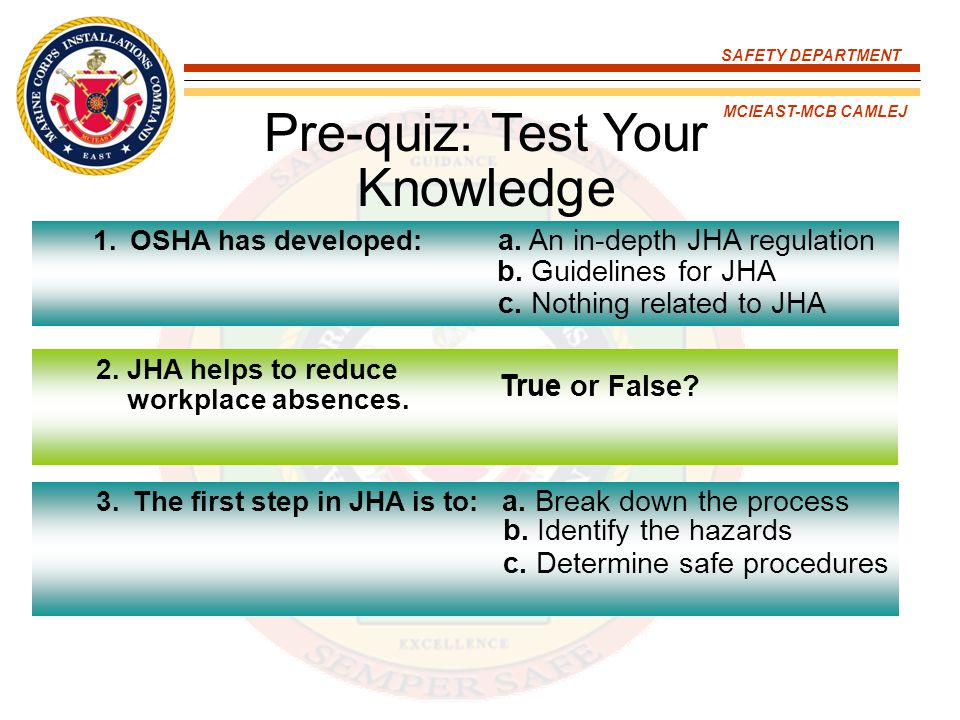 SAFETY DEPARTMENT MCIEAST-MCB CAMLEJ No specific JHA standard OSHA provides JHA guidelines OSHA inspectors may review hazard assessment program JHAs are also called Job Safety Analysis (JSA) or Activity Hazard Analysis (AHA) Regulatory Guidance