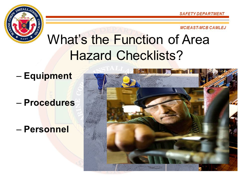 SAFETY DEPARTMENT MCIEAST-MCB CAMLEJ What's the Function of Area Hazard Checklists? –Equipment –Procedures –Personnel