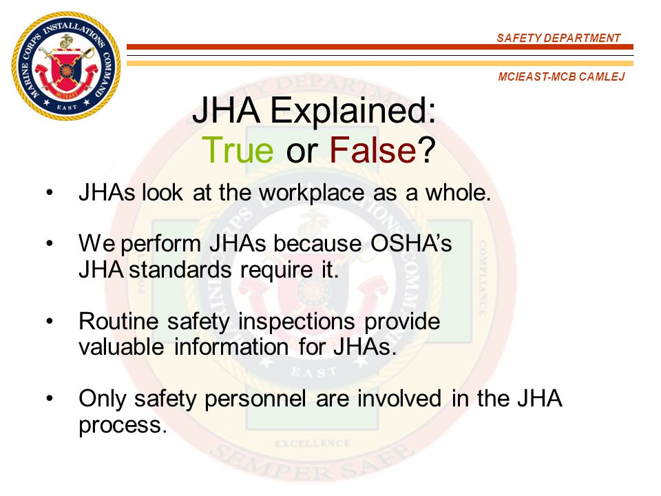 SAFETY DEPARTMENT MCIEAST-MCB CAMLEJ JHA Explained: True or False? JHAs look at the workplace as a whole. We perform JHAs because OSHA's JHA standards