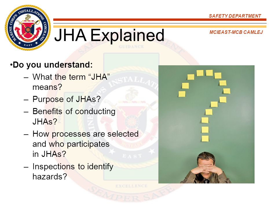 """SAFETY DEPARTMENT MCIEAST-MCB CAMLEJ JHA Explained Do you understand: –What the term """"JHA"""" means? –Purpose of JHAs? –Benefits of conducting JHAs? –How"""