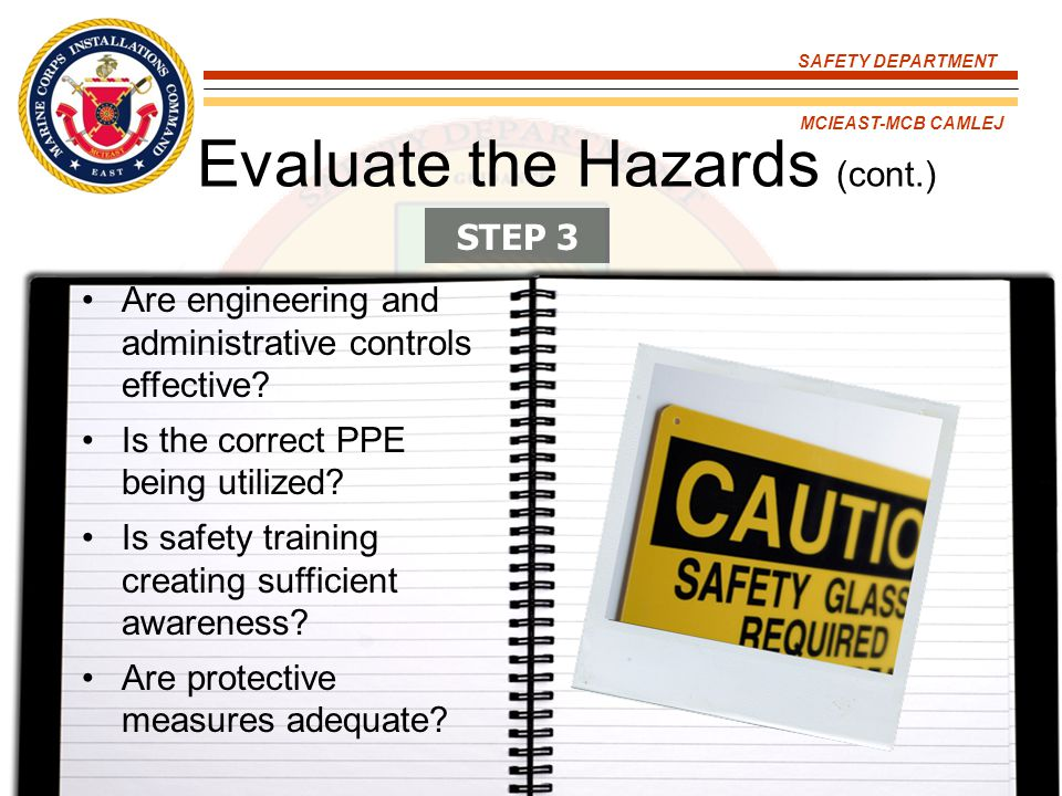SAFETY DEPARTMENT MCIEAST-MCB CAMLEJ Evaluate the Hazards (cont.) Are engineering and administrative controls effective? Is the correct PPE being util