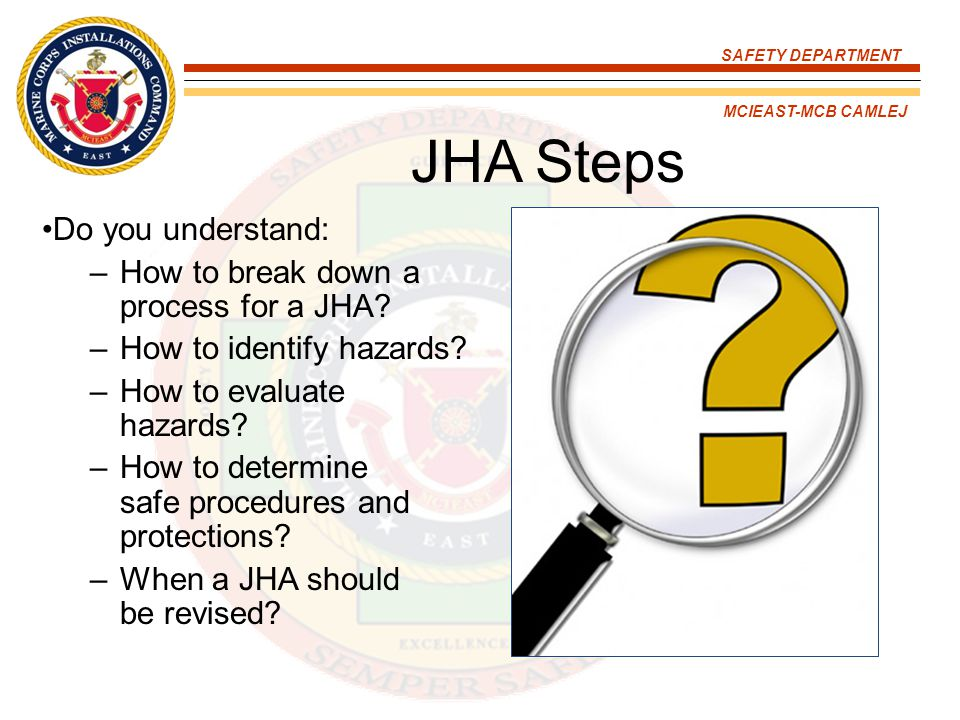 SAFETY DEPARTMENT MCIEAST-MCB CAMLEJ JHA Steps Do you understand: –How to break down a process for a JHA? –How to identify hazards? –How to evaluate h