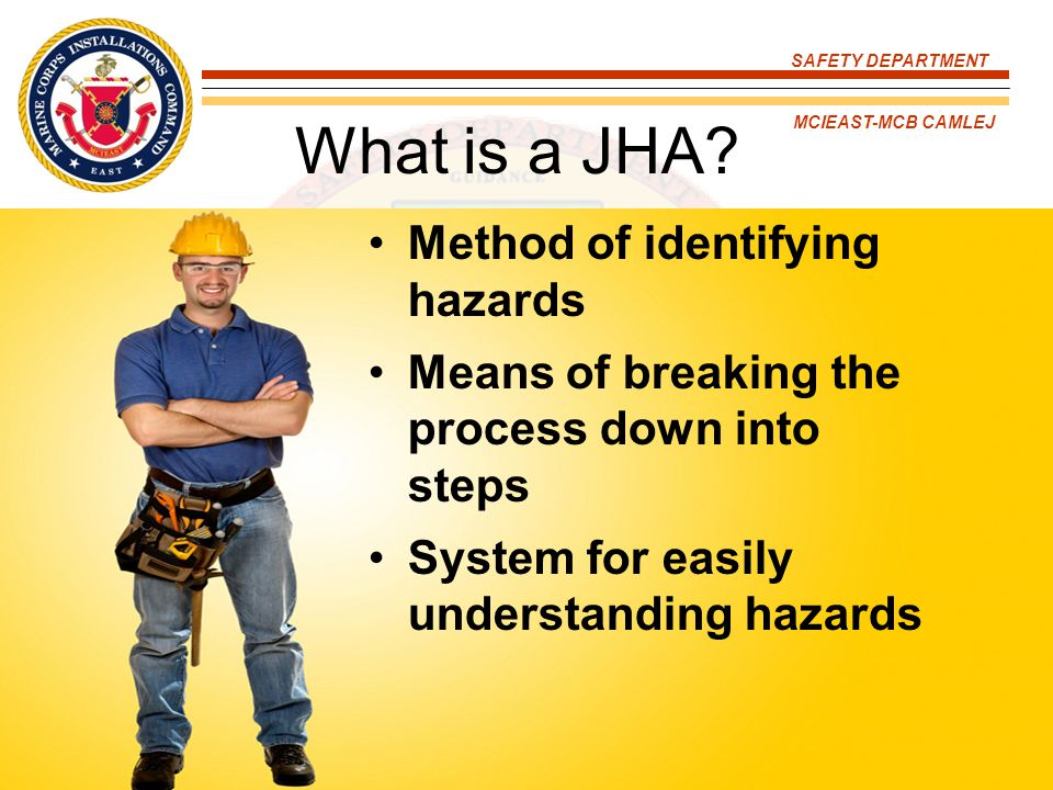 SAFETY DEPARTMENT MCIEAST-MCB CAMLEJ 1.Break down the process 2.Identify the hazards 3.Evaluate the hazards 4.Determine safe procedures and protective measures, and revising the JHAs Steps in the JHA Process